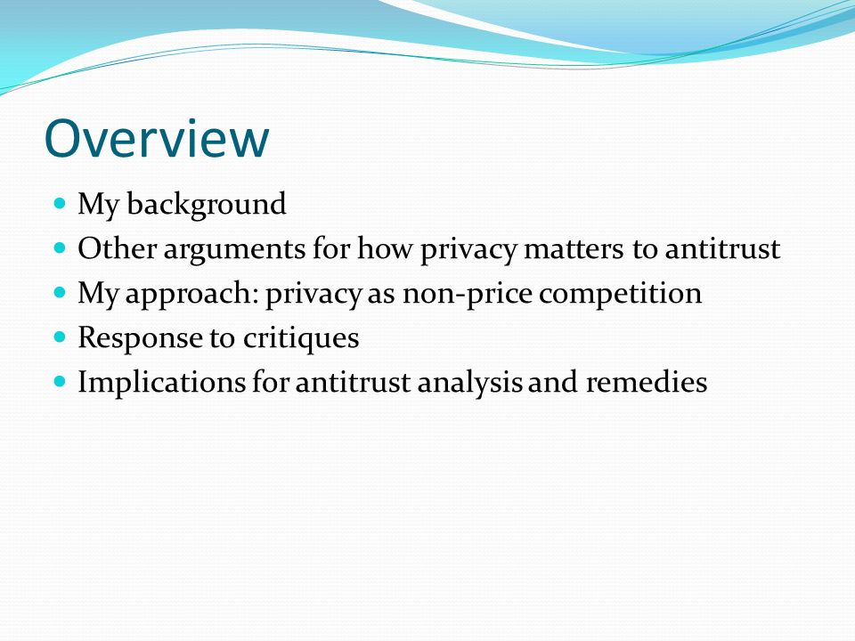 My Background Privacy background Chief Counselor for Privacy in OMB, 1999-2001 Much writing on privacy & online issues since then Antitrust background Practiced in antitrust before entering law teaching Teach antitrust law Submitted testimony on privacy & antitrust to FTC in 2007: http://www.americanprogress.org/issues/2007/10/privac y.html
