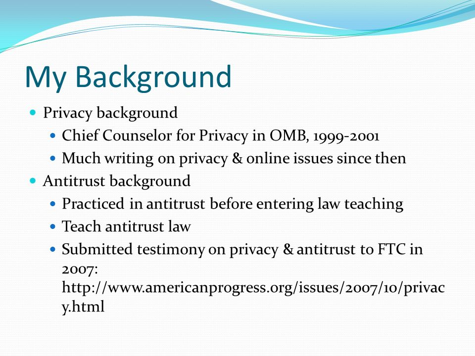My Background Privacy background Chief Counselor for Privacy in OMB, 1999-2001 Much writing on privacy & online issues since then Antitrust background