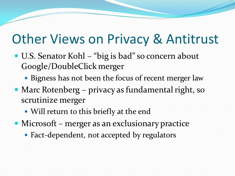 Other Views on Privacy & Antitrust U.S. Senator Kohl – big is bad so concern about Google/DoubleClick merger Bigness has not been the focus of recent