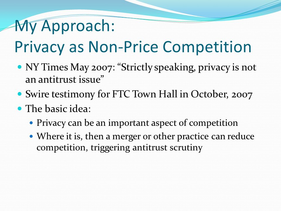 Peter Fleischer Response Peter Fleischer, for Google, critiqued my approach Precedents from 1970s that competition law should not consider effects on pollution and other non-competition issues He says privacy protection is a non-competition issue Therefore, he says privacy is not a proper subject of competition analysis