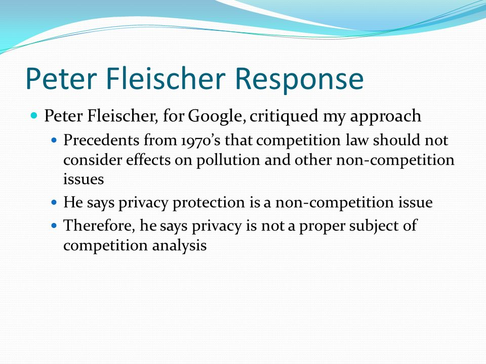 Peter Fleischer Response Peter Fleischer, for Google, critiqued my approach Precedents from 1970s that competition law should not consider effects on