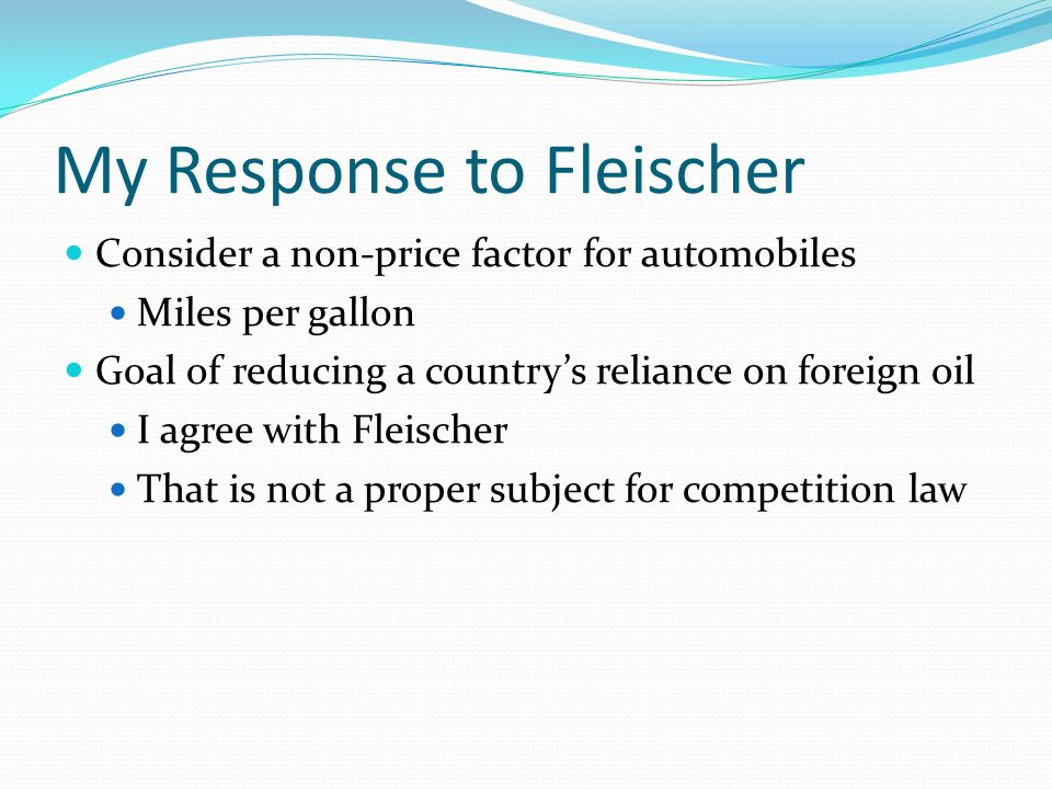 Response to Fleischer (2) Gas mileage as an important non-price aspect of automobile competition Many advertisements about gas mileage An important aspect of competition – consumers care about this in choosing their car If proposed merger would reduce competition on mileage it is a proper subject for antitrust analysis To recap: Effect of merger on foreign import of oil not part of antitrust Effect of merger on gas mileage competition is part of antitrust – dont reduce innovation & competition in that
