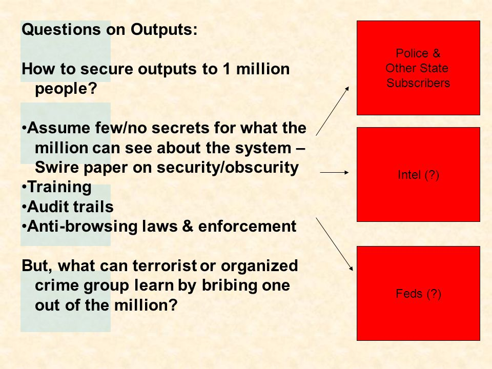 Questions on Outputs: How to secure outputs to 1 million people? Assume few/no secrets for what the million can see about the system – Swire paper on