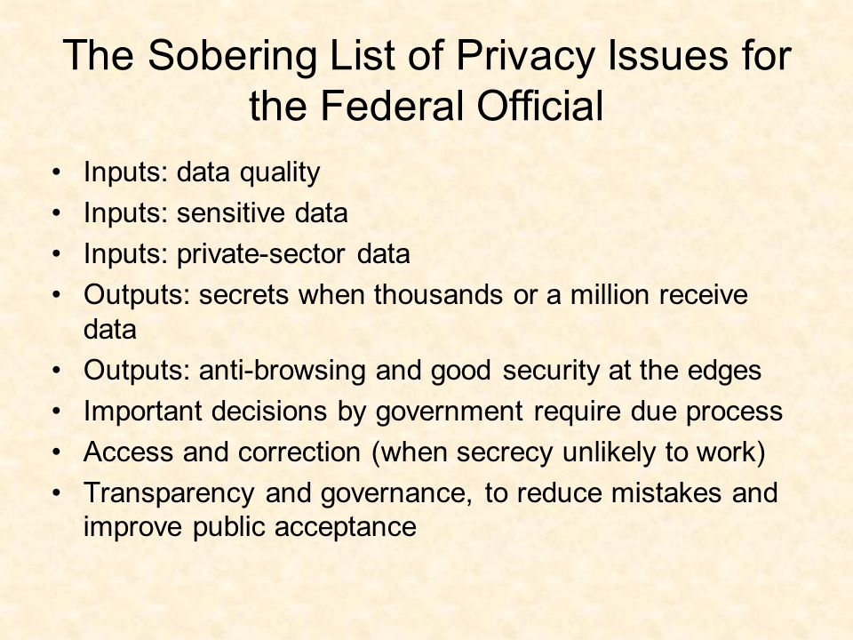 The Sobering List of Privacy Issues for the Federal Official Inputs: data quality Inputs: sensitive data Inputs: private-sector data Outputs: secrets