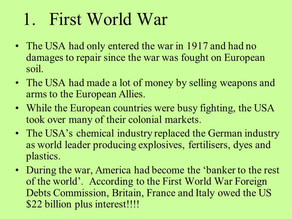 1.First World War The USA had only entered the war in 1917 and had no damages to repair since the war was fought on European soil.