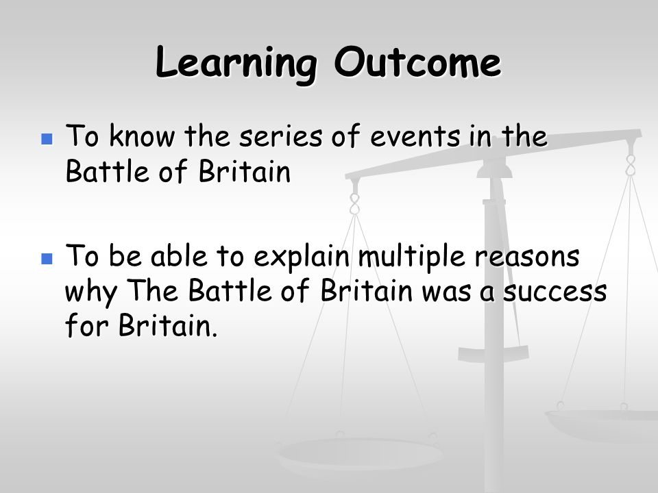 Learning Outcome To know the series of events in the Battle of Britain To know the series of events in the Battle of Britain To be able to explain multiple reasons why The Battle of Britain was a success for Britain.