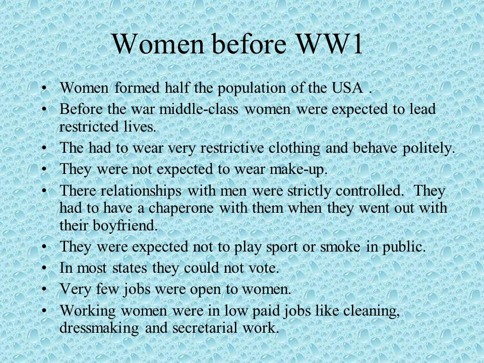 Women before WW1 Women formed half the population of the USA. Before the war middle-class women were expected to lead restricted lives. The had to wea