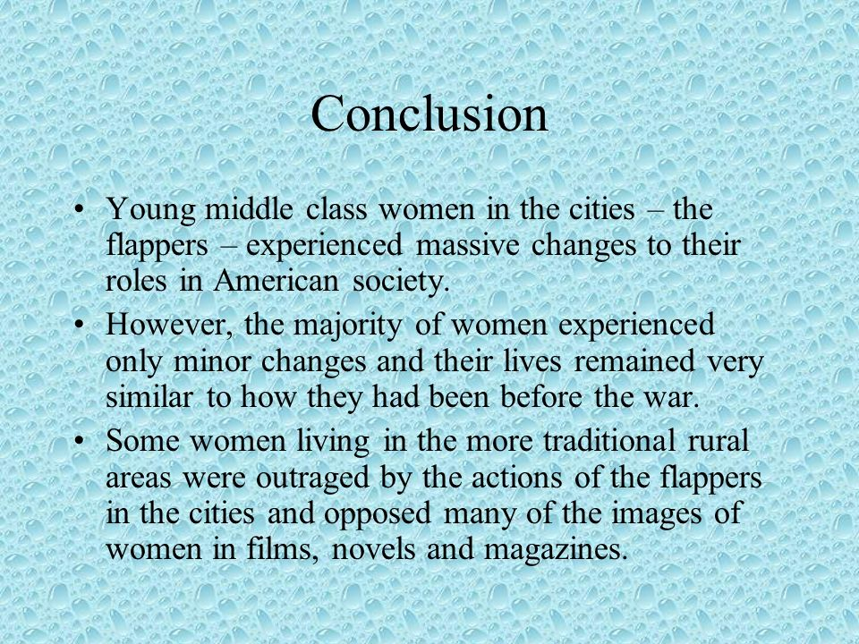Conclusion Young middle class women in the cities – the flappers – experienced massive changes to their roles in American society. However, the majori