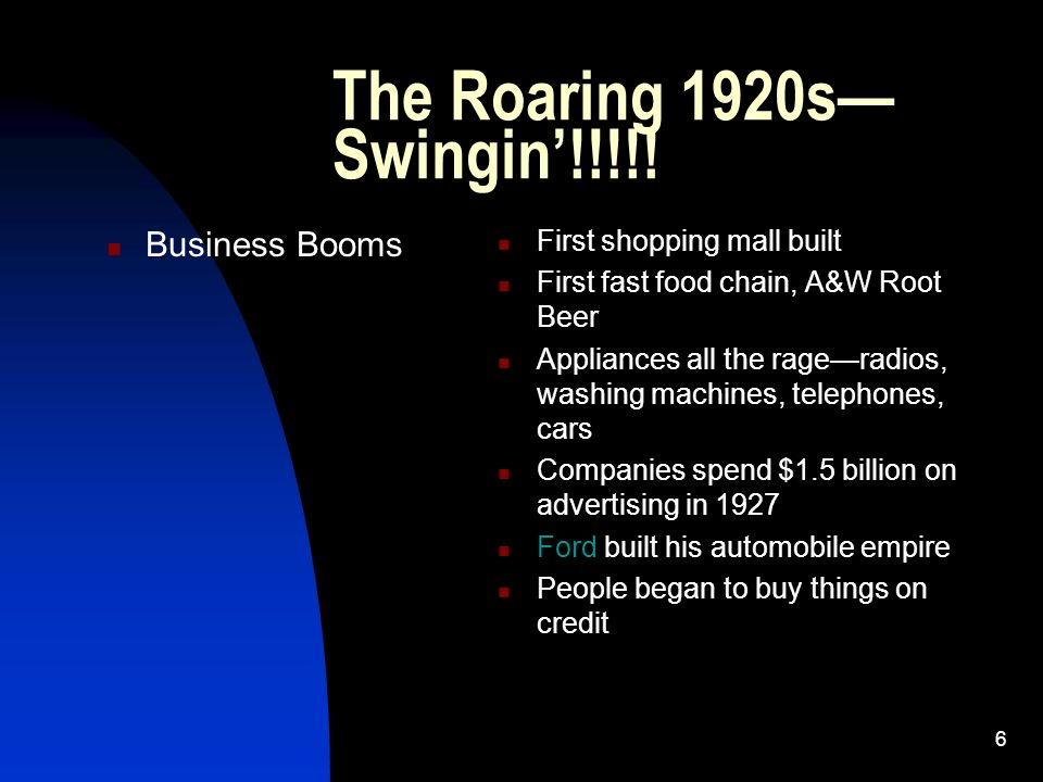 6 The Roaring 1920s Swingin!!!!! Business Booms First shopping mall built First fast food chain, A&W Root Beer Appliances all the rageradios, washing