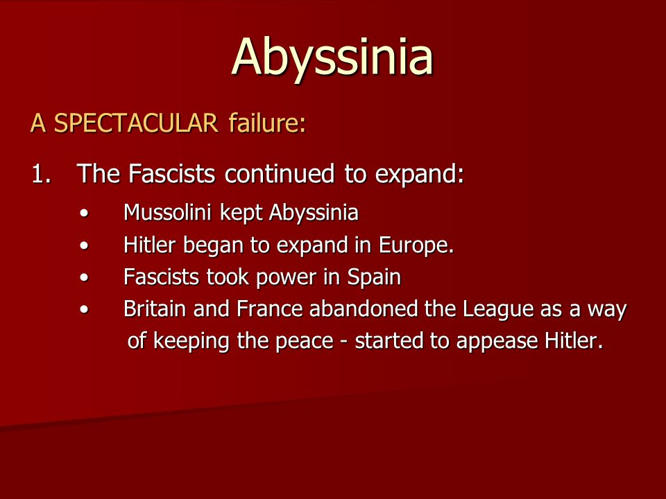 Abyssinia A SPECTACULAR failure: 1. The Fascists continued to expand: Mussolini kept Abyssinia Mussolini kept Abyssinia Hitler began to expand in Euro