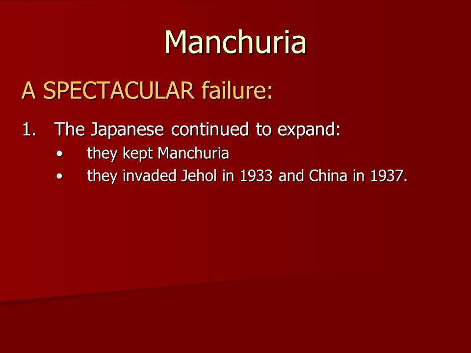 Manchuria A SPECTACULAR failure: 1. The Japanese continued to expand: they kept Manchuria they kept Manchuria they invaded Jehol in 1933 and China in