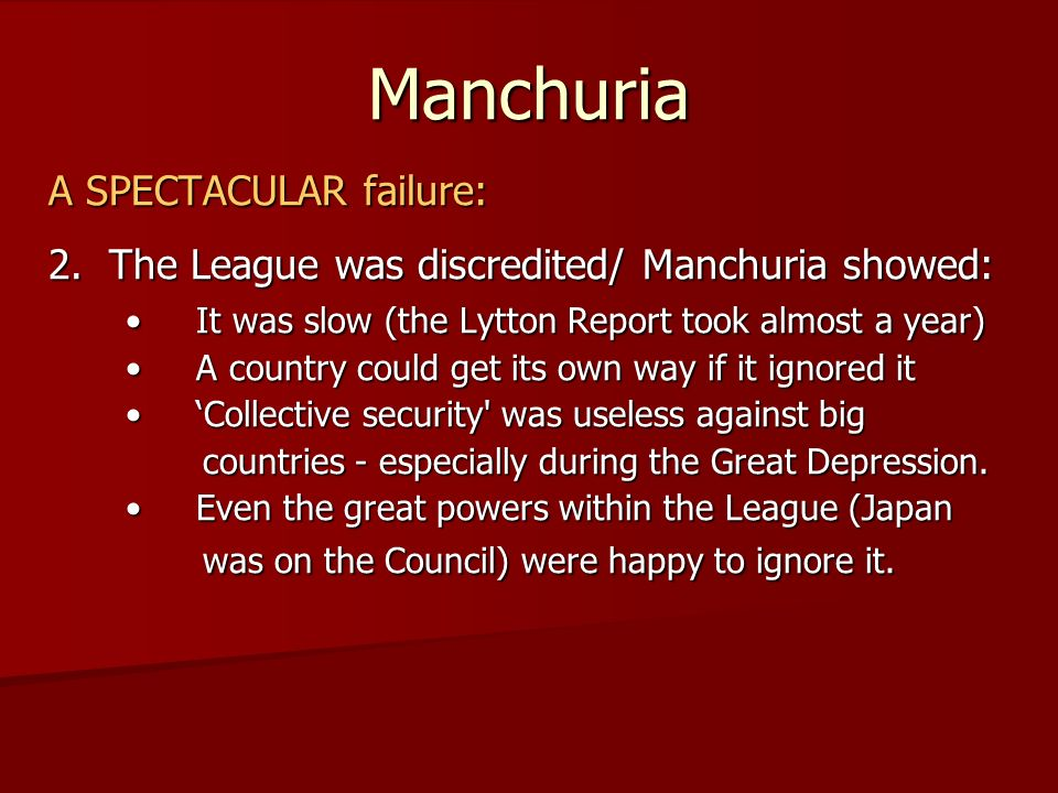 Manchuria A SPECTACULAR failure: 2. The League was discredited/ Manchuria showed: It was slow (the Lytton Report took almost a year) It was slow (the
