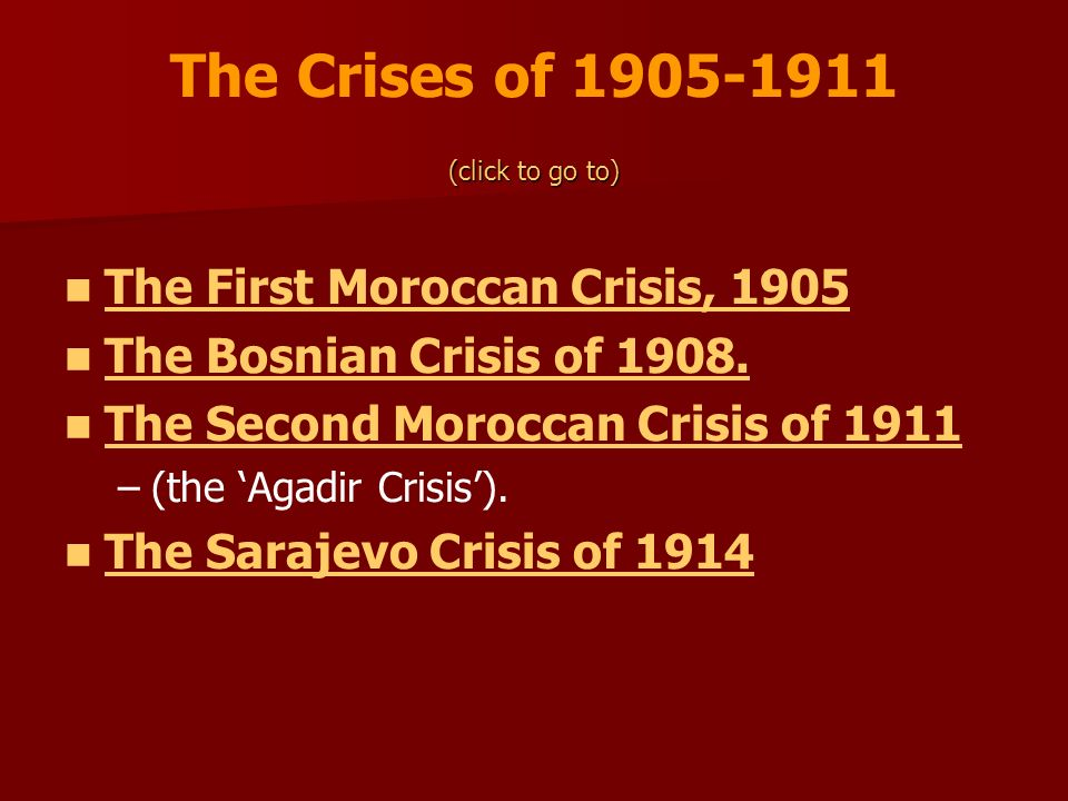 The Crises of 1905-1911 (click to go to) The First Moroccan Crisis, 1905 The Bosnian Crisis of 1908. The Second Moroccan Crisis of 1911 – –(the Agadir