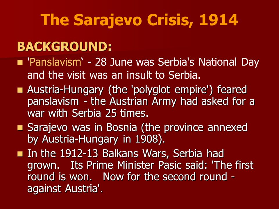 The Sarajevo Crisis, 1914 BACKGROUND: 'Panslavism - 28 June was Serbia's National Day and the visit was an insult to Serbia. Austria-Hungary (the 'pol