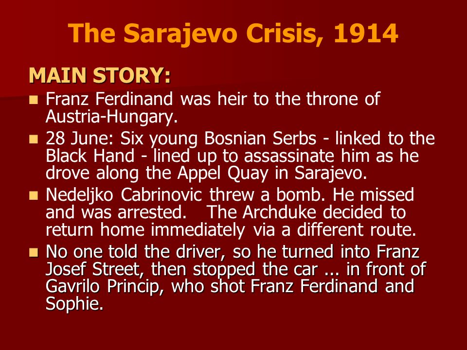 The Sarajevo Crisis, 1914 MAIN STORY: Franz Ferdinand was heir to the throne of Austria-Hungary. 28 June: Six young Bosnian Serbs - linked to the Blac