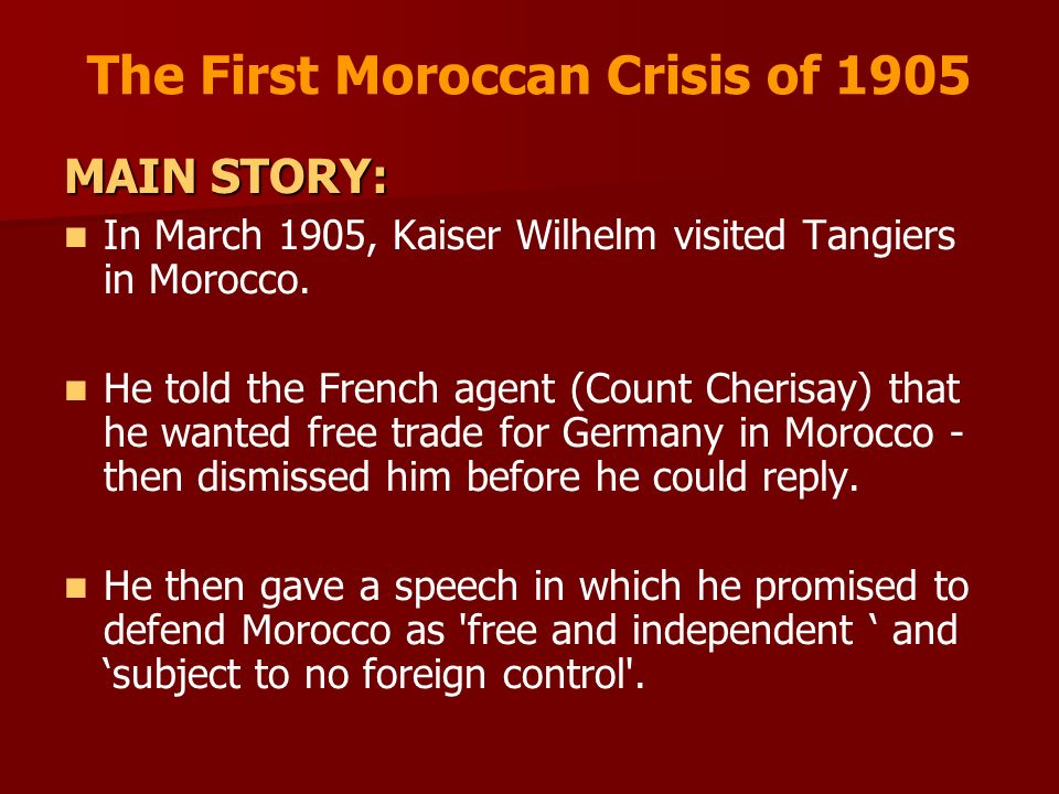 The First Moroccan Crisis of 1905 MAIN STORY: In March 1905, Kaiser Wilhelm visited Tangiers in Morocco. He told the French agent (Count Cherisay) tha