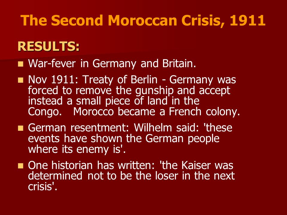 The Second Moroccan Crisis, 1911 RESULTS: War-fever in Germany and Britain. Nov 1911: Treaty of Berlin - Germany was forced to remove the gunship and