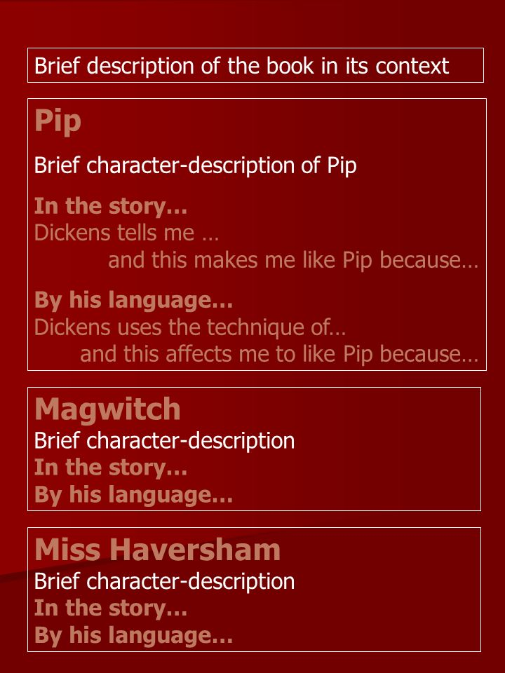 Pip Brief character-description of Pip In the story… Dickens tells me … and this makes me like Pip because… By his language… Dickens uses the technique of… and this affects me to like Pip because… Magwitch Brief character-description In the story… By his language… Miss Haversham Brief character-description In the story… By his language… Brief description of the book in its context
