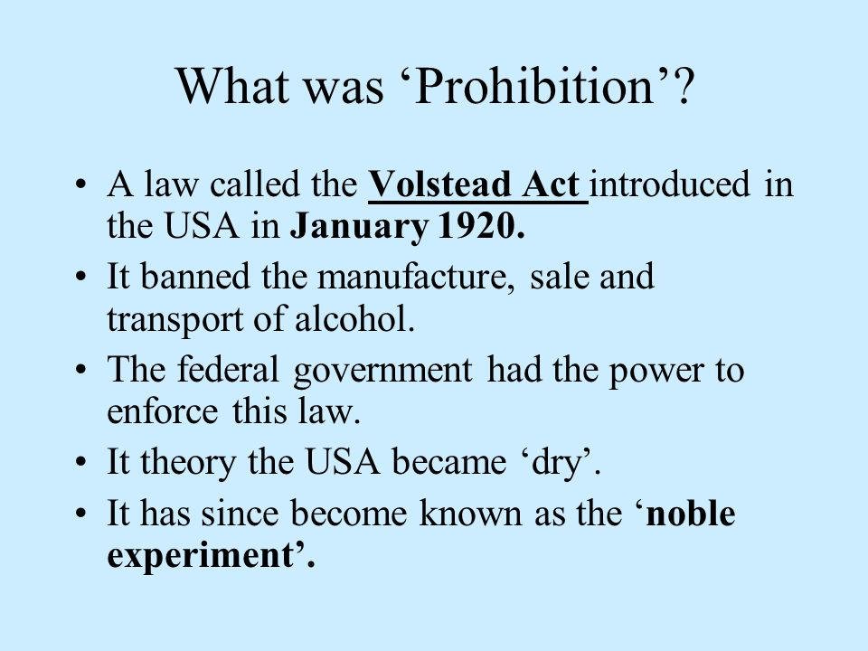 What was Prohibition? A law called the Volstead Act introduced in the USA in January 1920. It banned the manufacture, sale and transport of alcohol. T