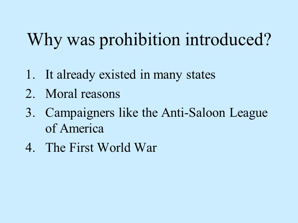 Why was prohibition introduced? 1.It already existed in many states 2.Moral reasons 3.Campaigners like the Anti-Saloon League of America 4.The First W