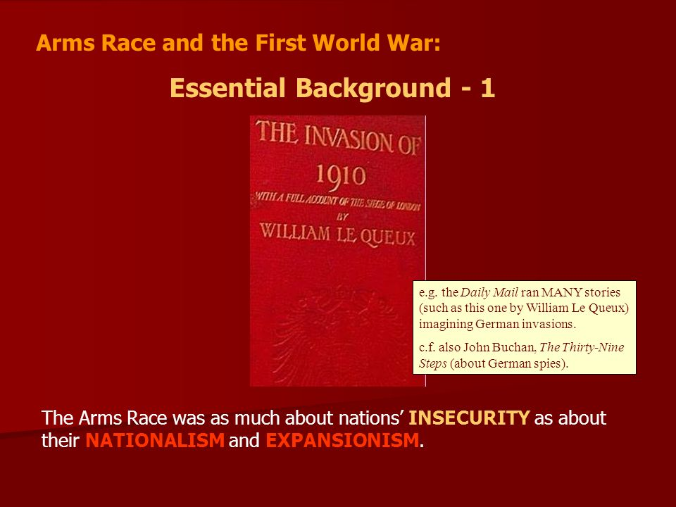 Arms Race and the First World War: Essential Background - 1 The Arms Race was as much about nations INSECURITY as about their NATIONALISM and EXPANSIONISM.