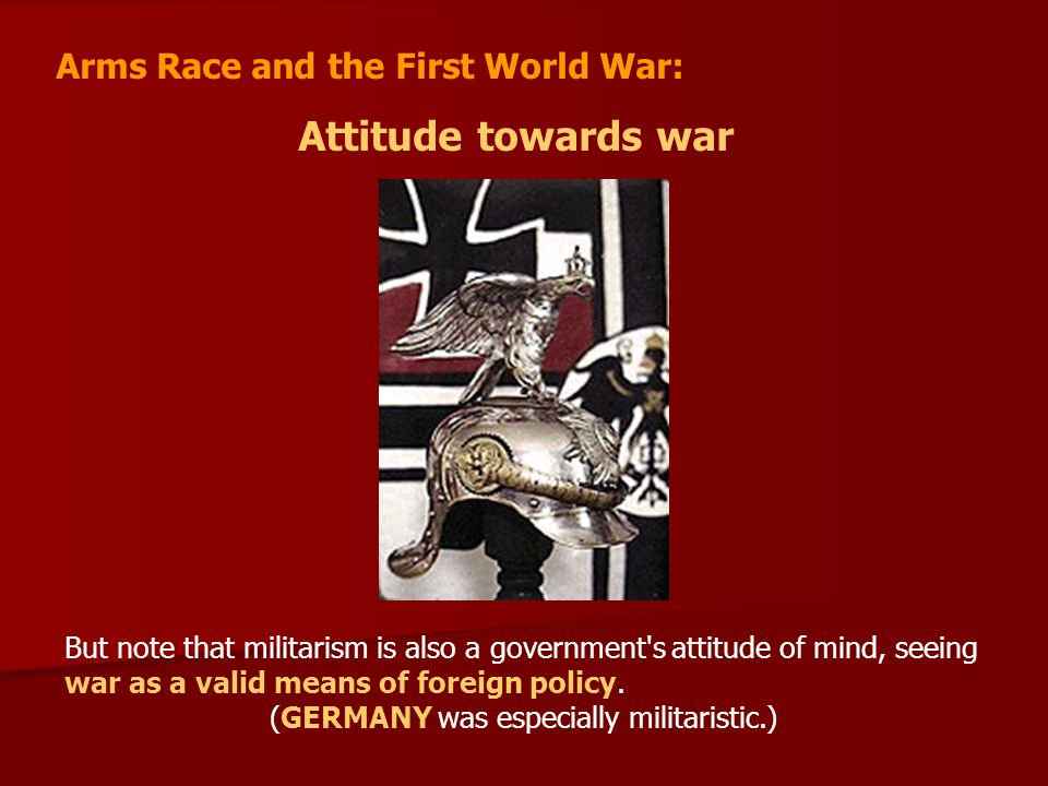 Arms Race and the First World War: Attitude towards war But note that militarism is also a government s attitude of mind, seeing war as a valid means of foreign policy.