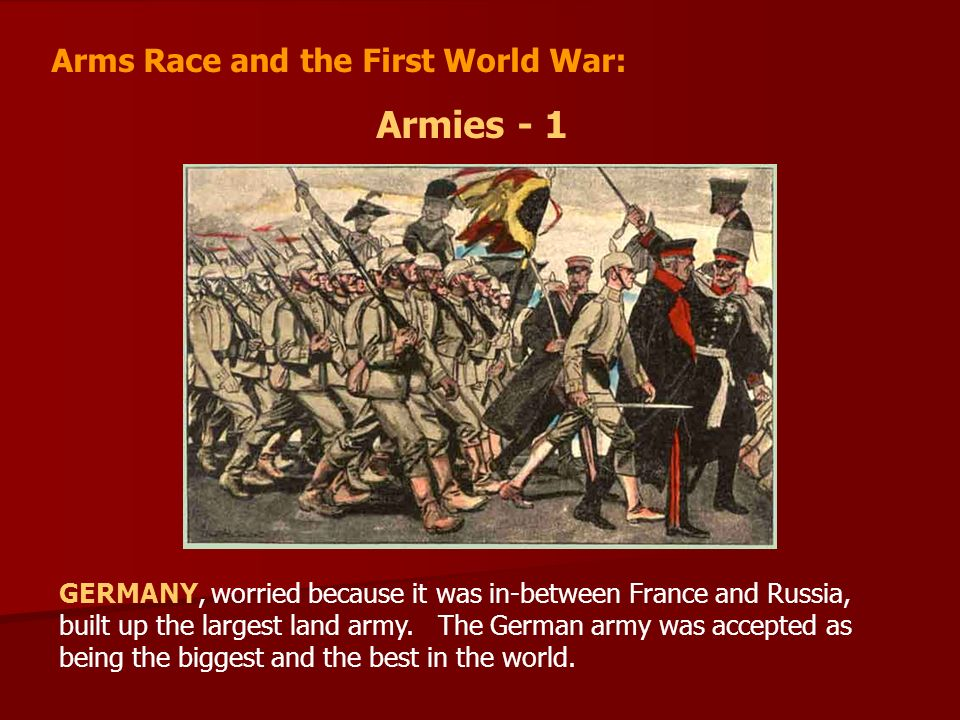 Arms Race and the First World War: Armies - 1 GERMANY, worried because it was in-between France and Russia, built up the largest land army.