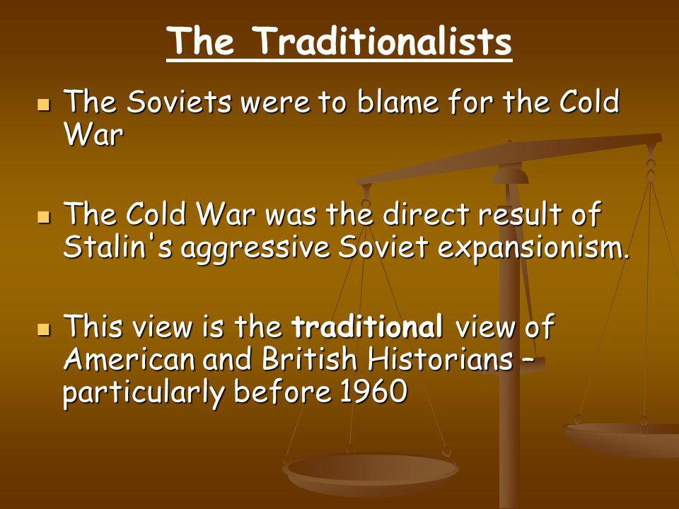 The Traditionalists The Soviets were to blame for the Cold War The Soviets were to blame for the Cold War The Cold War was the direct result of Stalin s aggressive Soviet expansionism.