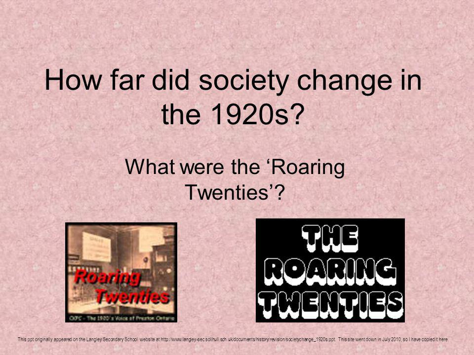 How far did society change in the 1920s? What were the Roaring Twenties? This ppt originally appeared on the Langley Secondary School website at http: