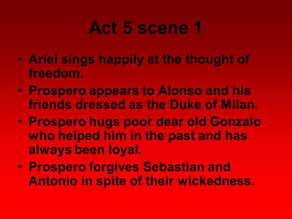 Act 5 scene 1 Ariel sings happily at the thought of freedom. Prospero appears to Alonso and his friends dressed as the Duke of Milan. Prospero hugs po