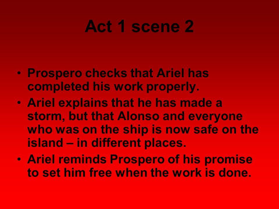 Act 1 scene 2 Prospero checks that Ariel has completed his work properly. Ariel explains that he has made a storm, but that Alonso and everyone who wa