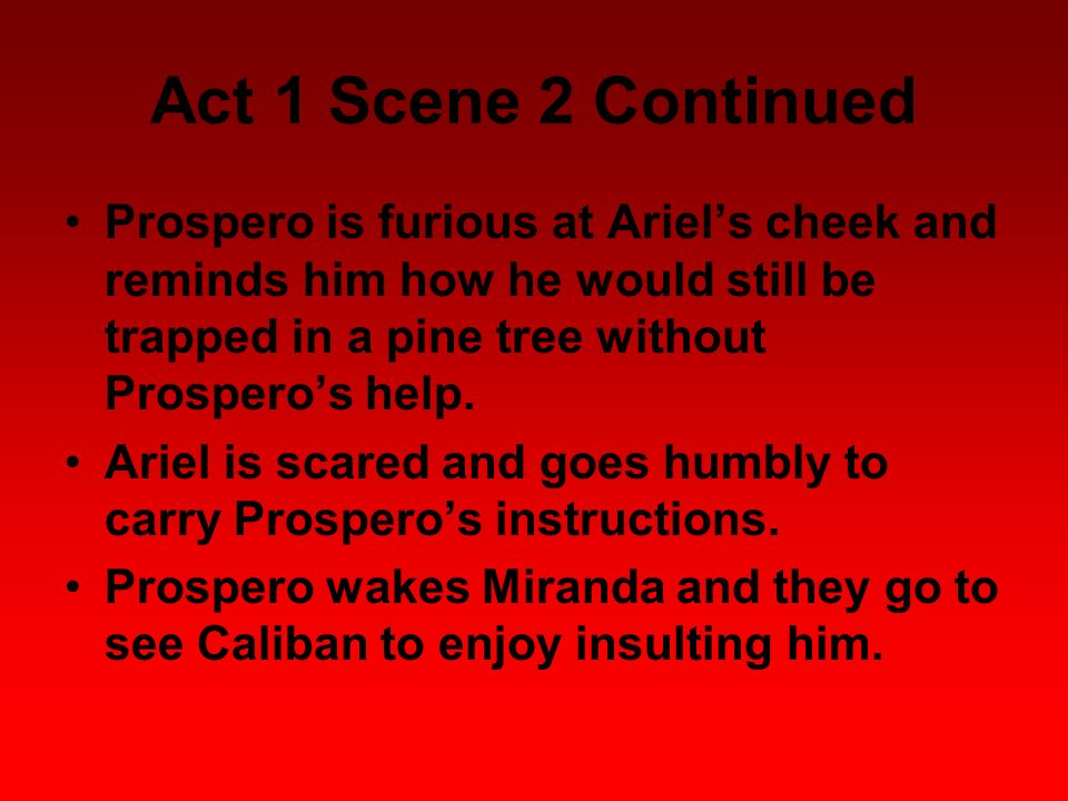 Act 1 Scene 2 Continued Prospero is furious at Ariels cheek and reminds him how he would still be trapped in a pine tree without Prosperos help. Ariel