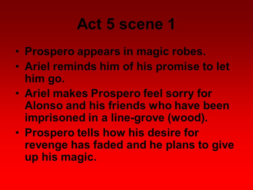 Act 5 scene 1 Prospero appears in magic robes. Ariel reminds him of his promise to let him go. Ariel makes Prospero feel sorry for Alonso and his frie