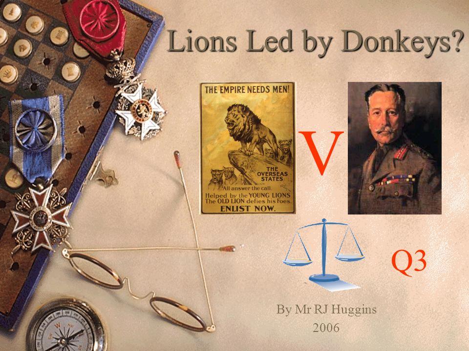 Lions Led by Donkeys? By Mr RJ Huggins 2006 V Q3