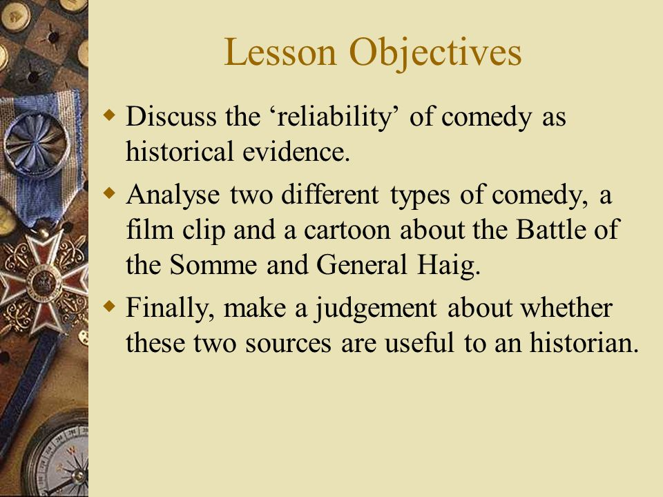 Lesson Objectives Discuss the reliability of comedy as historical evidence. Analyse two different types of comedy, a film clip and a cartoon about the