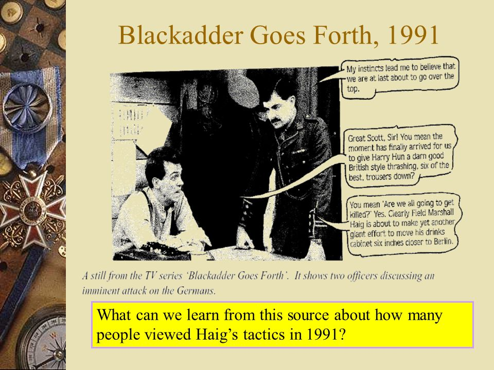 Blackadder Goes Forth, 1991 What can we learn from this source about how many people viewed Haigs tactics in 1991?