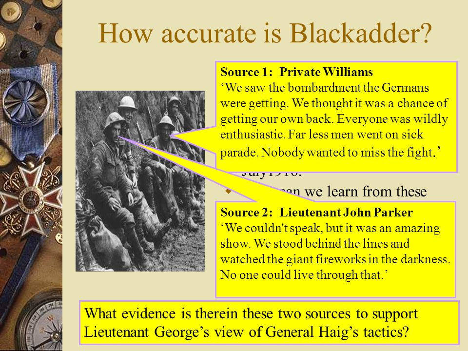 How accurate is Blackadder? The following sources are extracts taken from letters written by soldiers who witnessed the shelling of the German trenche