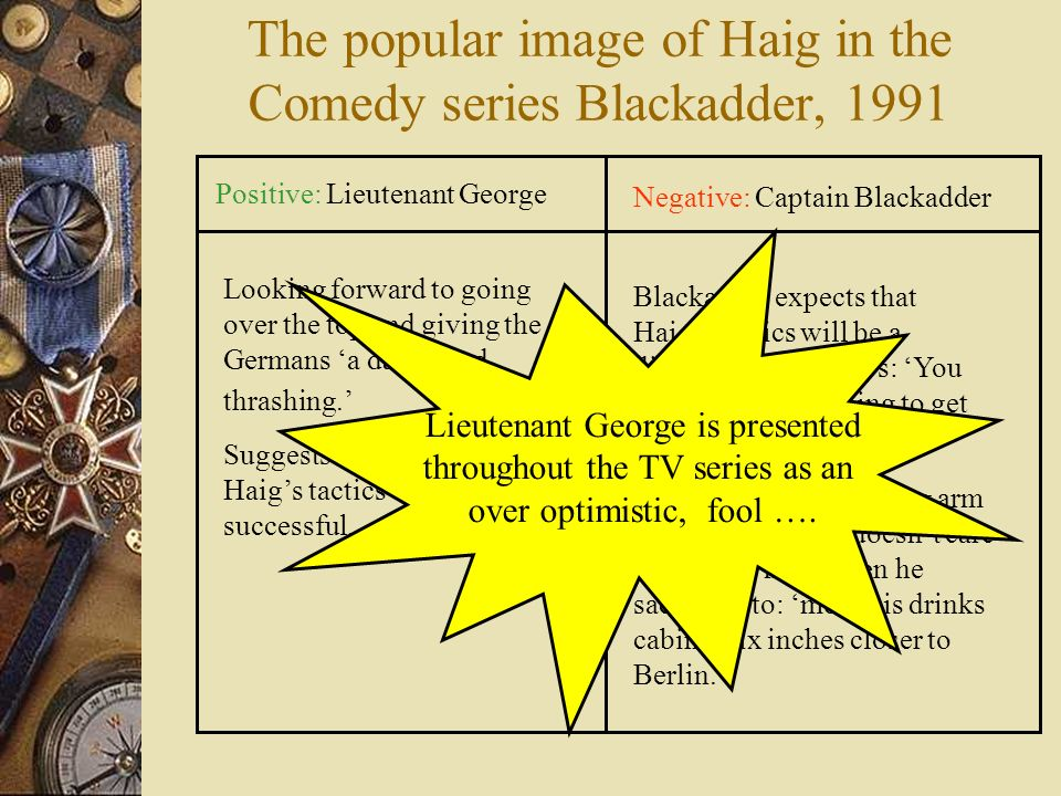 The popular image of Haig in the Comedy series Blackadder, 1991 Positive: Lieutenant George Negative: Captain Blackadder Looking forward to going over
