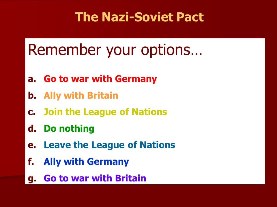 The Nazi-Soviet Pact Remember your options… a. Go to war with Germany b.