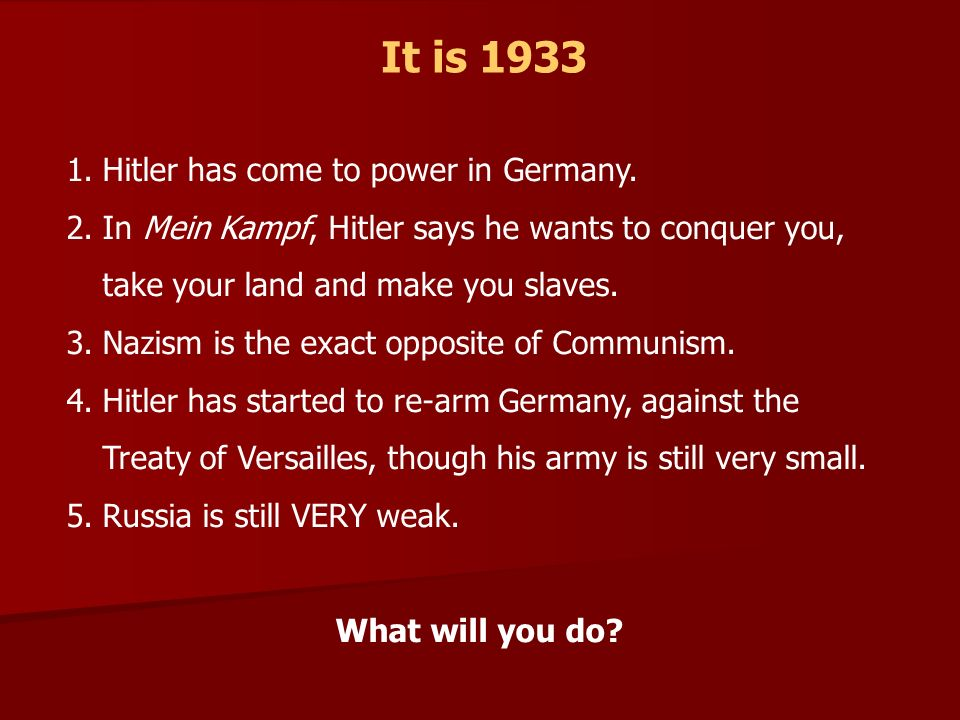 It is 1933 1.Hitler has come to power in Germany. 2.In Mein Kampf, Hitler says he wants to conquer you, take your land and make you slaves. 3.Nazism i
