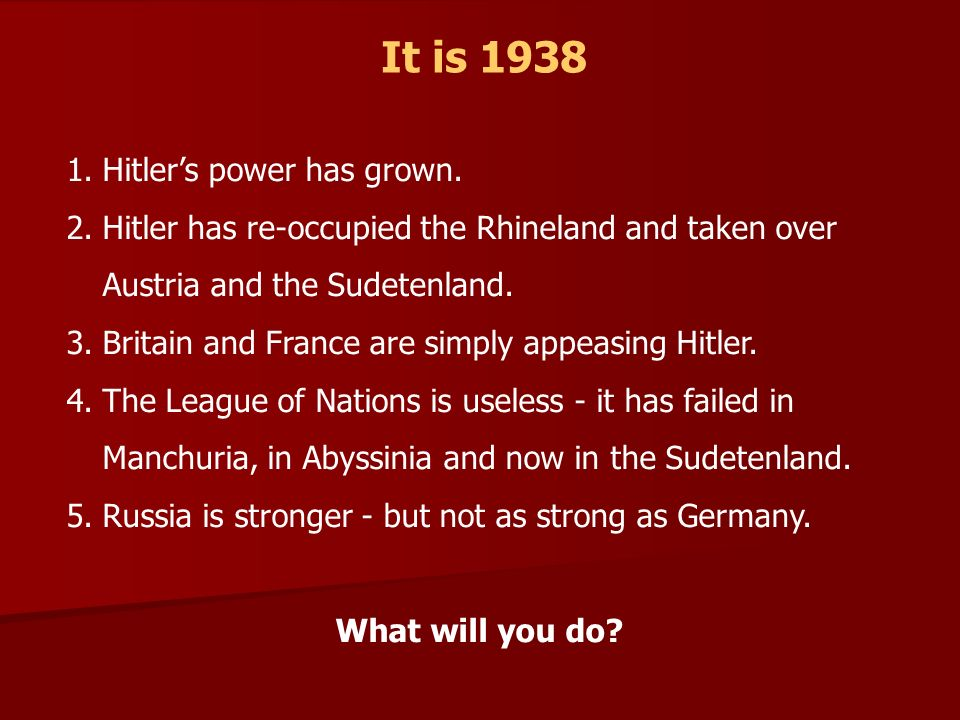 It is 1938 1.Hitlers power has grown. 2.Hitler has re-occupied the Rhineland and taken over Austria and the Sudetenland. 3.Britain and France are simp