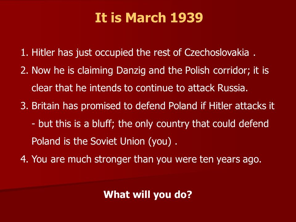 It is March 1939 1.Hitler has just occupied the rest of Czechoslovakia. 2.Now he is claiming Danzig and the Polish corridor; it is clear that he inten