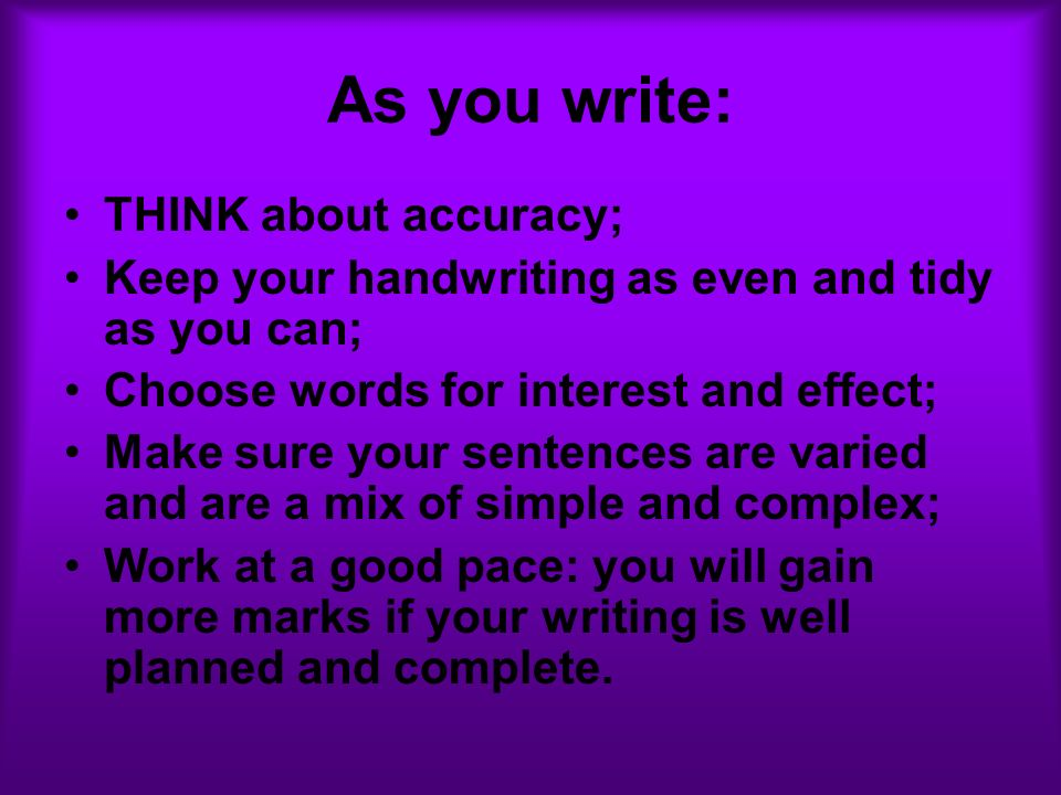 As you write: THINK about accuracy; Keep your handwriting as even and tidy as you can; Choose words for interest and effect; Make sure your sentences are varied and are a mix of simple and complex; Work at a good pace: you will gain more marks if your writing is well planned and complete.