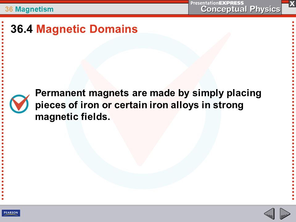 36 Magnetism Permanent magnets are made by simply placing pieces of iron or certain iron alloys in strong magnetic fields. 36.4 Magnetic Domains