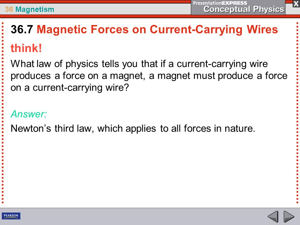 36 Magnetism think! What law of physics tells you that if a current-carrying wire produces a force on a magnet, a magnet must produce a force on a cur