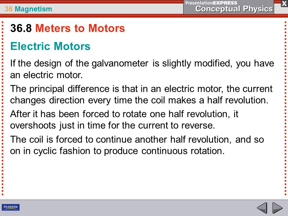 36 Magnetism Electric Motors If the design of the galvanometer is slightly modified, you have an electric motor. The principal difference is that in a