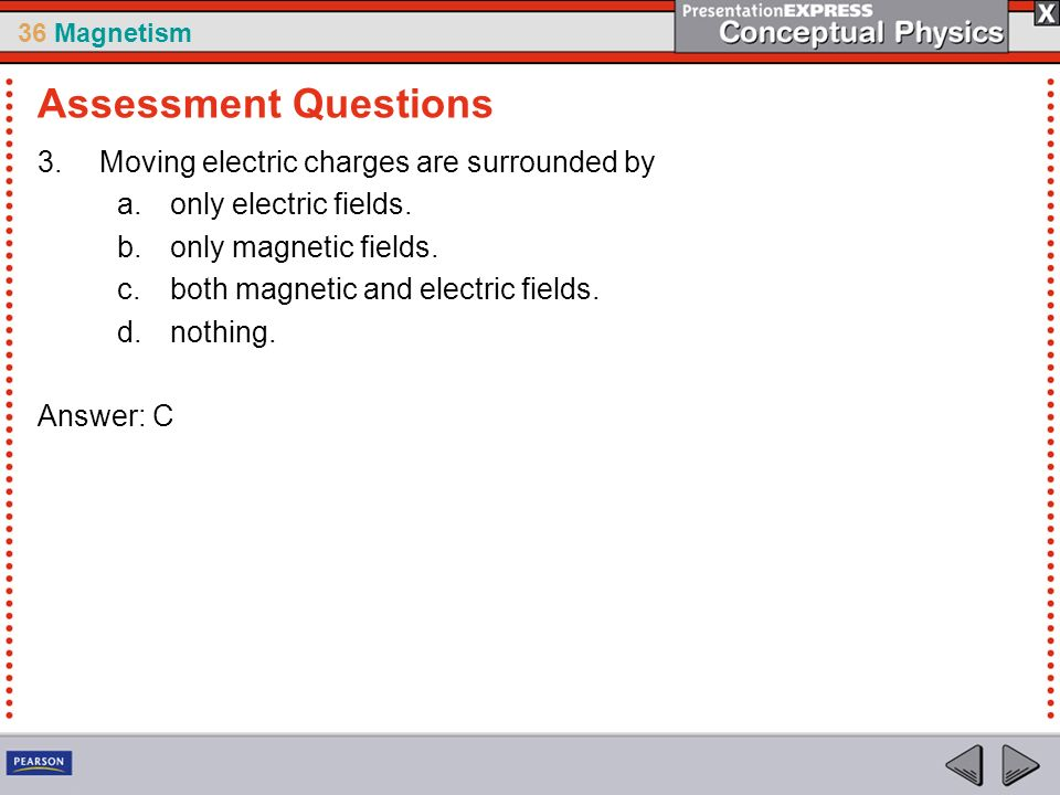 36 Magnetism 3.Moving electric charges are surrounded by a.only electric fields. b.only magnetic fields. c.both magnetic and electric fields. d.nothin