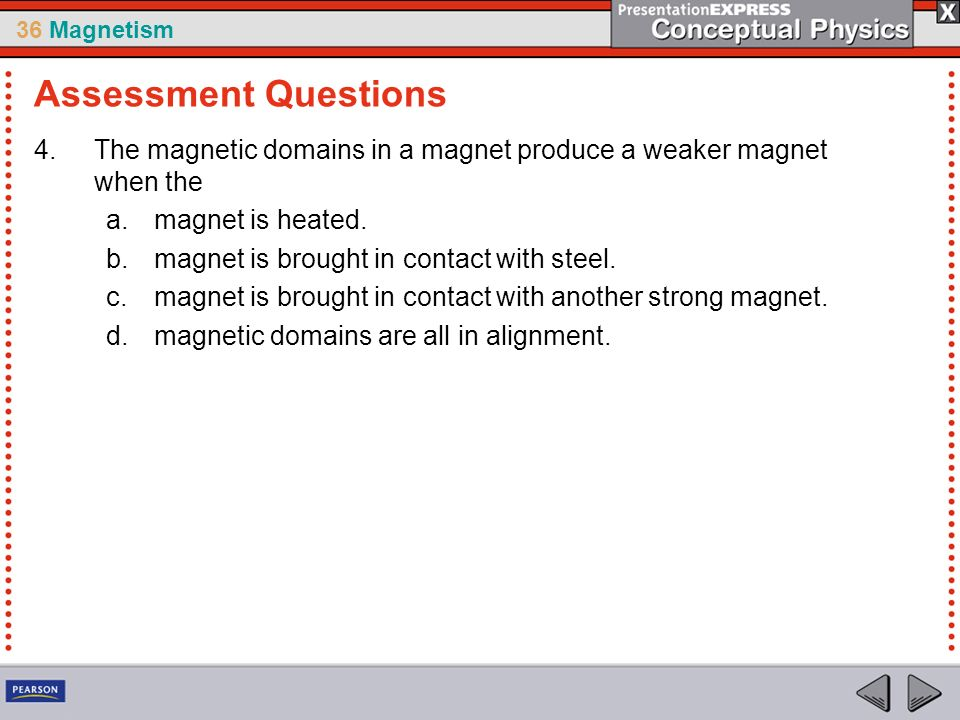 36 Magnetism 4.The magnetic domains in a magnet produce a weaker magnet when the a.magnet is heated. b.magnet is brought in contact with steel. c.magn