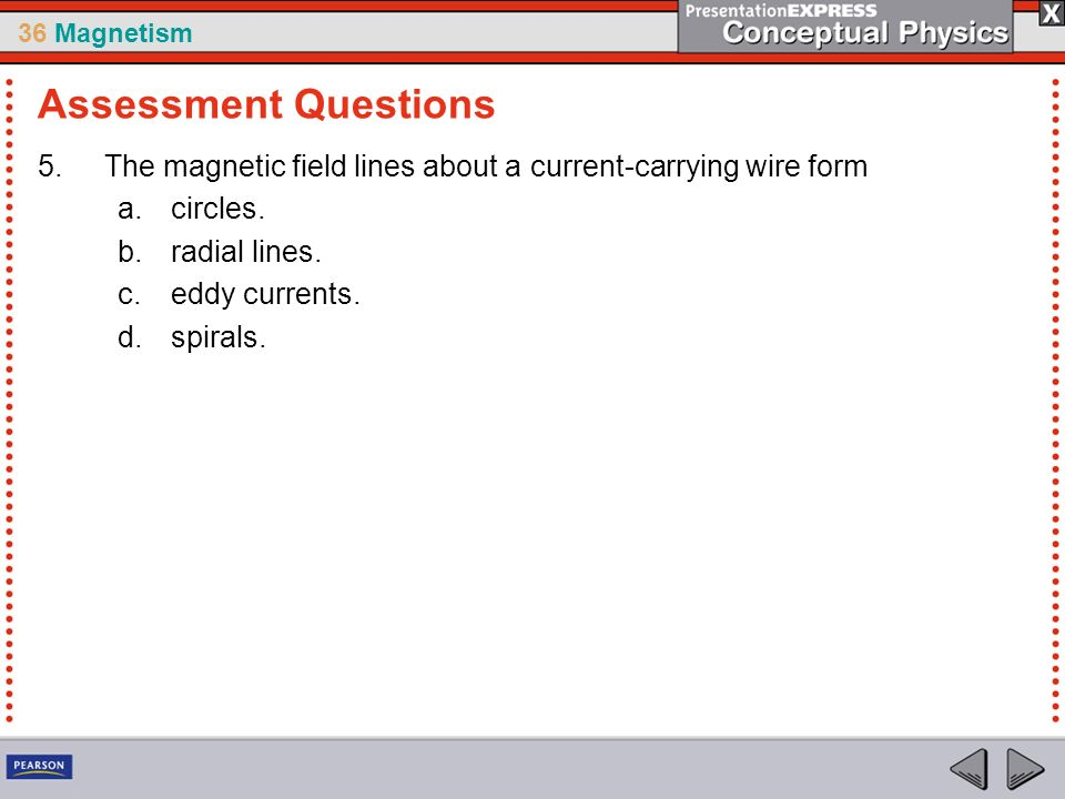 36 Magnetism 5.The magnetic field lines about a current-carrying wire form a.circles.