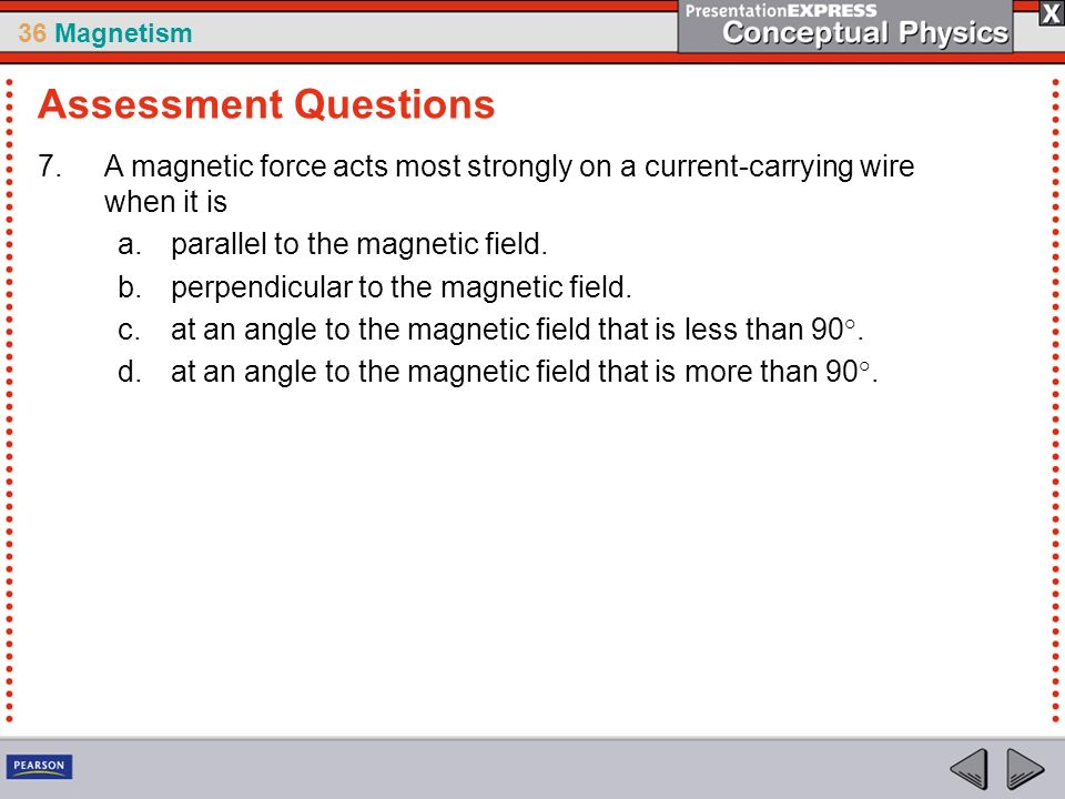 36 Magnetism 7.A magnetic force acts most strongly on a current-carrying wire when it is a.parallel to the magnetic field. b.perpendicular to the magn